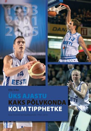 Üks ajastu, kaks põlvkonda, kolm tipphetke. Eesti meeste korvpallikoondis 1992–2014
