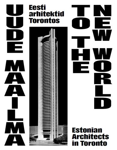 Uude Maailma: Eesti arhitektid Torontos -  To the New World : Estonian architects in Toronto