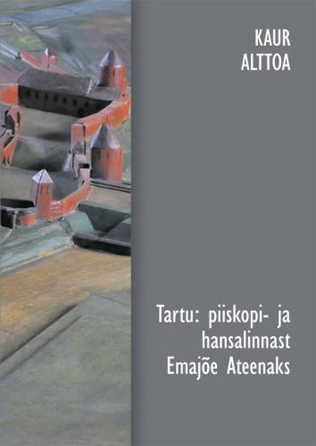 Tartu: piiskopi- ja hansalinnast Emajõe Ateenaks. Kirjutisi Tartu vanemast ehitusloost