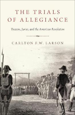 Trials of Allegiance: Treason, Juries, and the American Revolution