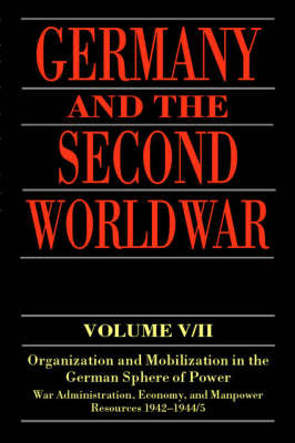 Germany and the Second World War: Volume V/II: Organization and Mobilization in the German Sphere of Power:   Wartime Administration, Economy, and Manpower Resources 1942-1944/5, Volume V/II, Organization and Mobilization in the German Sphere of Power: Wartime   Administration, Economy, and Manpower Resources 1942-1944/5