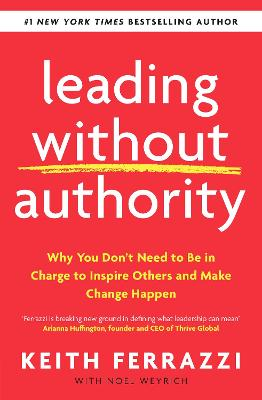 Leading Without Authority: Why You Don t Need To Be In Charge to Inspire Others and Make Change Happen