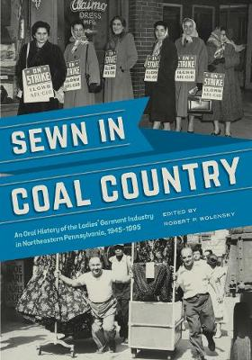 Sewn in Coal Country: An Oral History of the Ladies' Garment Industry in Northeastern   Pennsylvania, 1945-1995