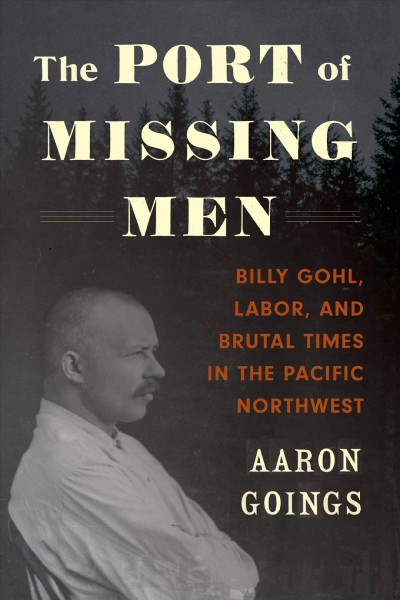 Port of Missing Men: Billy Gohl, Labor, and Brutal Times in the Pacific Northwest
