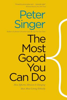 Most Good You Can Do: How Effective Altruism Is Changing Ideas About Living Ethically