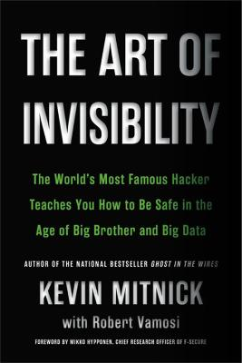 Art of Invisibility: The World's Most Famous Hacker Teaches You How to Be Safe in the Age of Big   Brother and Big Data