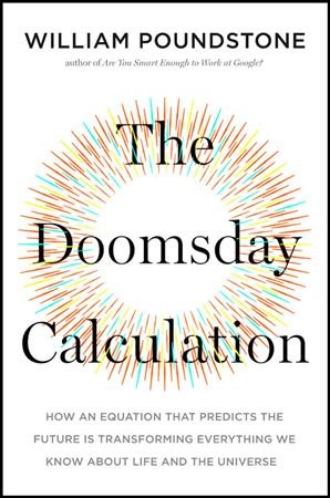 Doomsday Calculation: How an Equation That Predicts the Future Is Transforming Everything We Know   about Life and the Universe