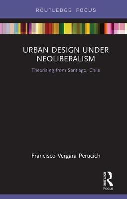 Urban Design Under Neoliberalism: Theorising from Santiago, Chile