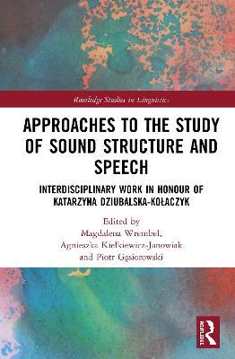 Approaches to the Study of Sound Structure and Speech: Interdisciplinary Work in Honour of Katarzyna Dziubalska-Kolaczyk