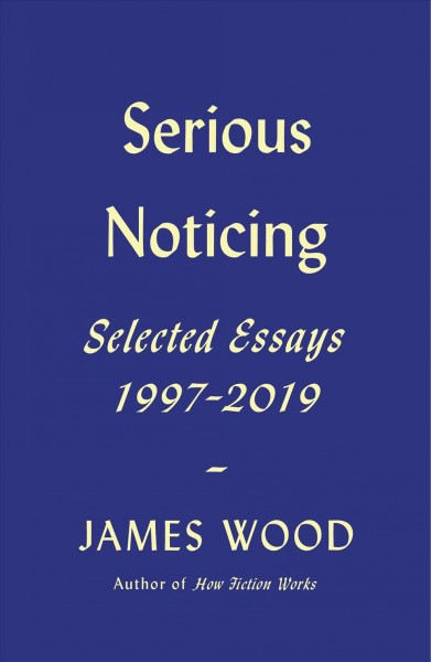 Serious Noticing: Selected Essays, 1997-2019