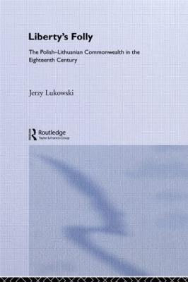Libertys Folly:Polish Lithuan: Polish-Lithuanian Commonwealth in the Eighteenth Century, 1697-1795