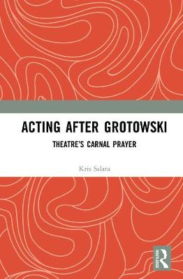 Acting after Grotowski: Theatre's Carnal Prayer