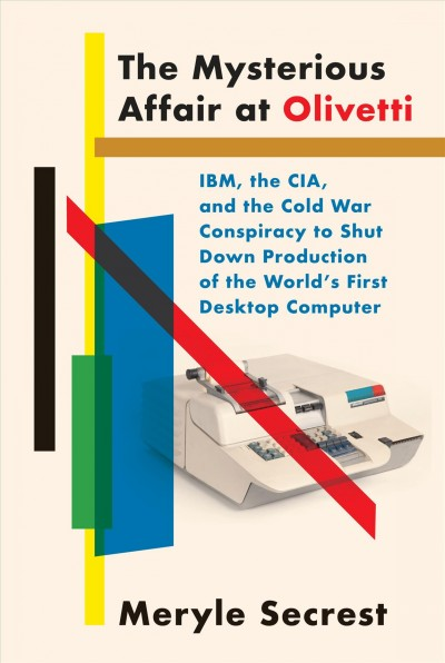 Mysterious Affair at Olivetti: Ibm, the Cia, and the Cold War Conspiracy to Shut Down Production of the   World's First Desktop Computer