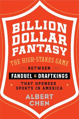 Billion Dollar Fantasy: The High-Stakes Game Between Fanduel and Draftkings That Upended Sports in   America