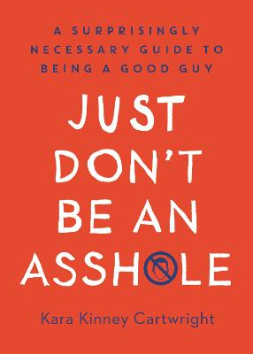 Just Don't Be An Asshole: A Surprisingly Necessary Guide to Being a Good Guy