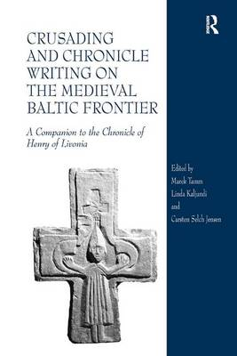 Crusading and Chronicle Writing on the Medieval Baltic Frontier: A Companion to the Chronicle of Henry of Livonia New edition