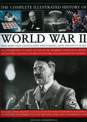 Complete Illustrated History of World War Two: An Authoritative Account of the Deadliest Conflict in Human History with   Analysis of Decisive Encounters and Landmark Engagements illustrated edition