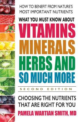 What You Must Know About Vitamins, Minerals, Herbs and So Much More: Choosing the Nutrients That are Right for You 2nd Revised edition