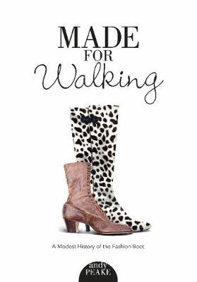 Made For Walking: A Modest History of the Fashion Boot: A Modest History of the Fashion Boot