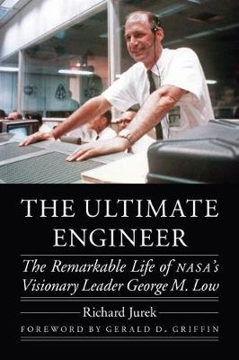 Ultimate Engineer: The Remarkable Life of NASA's Visionary Leader George M. Low
