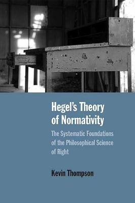 Hegel's Theory of Normativity: The Systematic Foundations of the Philosophical Science of Right