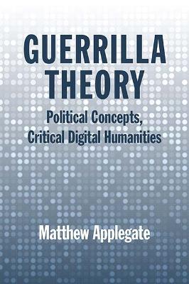 Guerrilla Theory: Political Concepts, Critical Digital Humanities