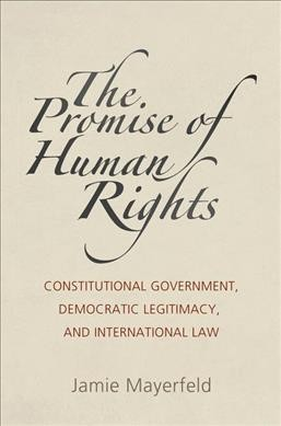 Promise of Human Rights: Constitutional Government, Democratic Legitimacy, and International Law