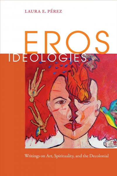 Eros Ideologies: Writings on Art, Spirituality, and the Decolonial