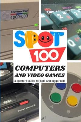 Spot 100 Computers & Video Games: A Spotter's Guide for Kids and Bigger Kids