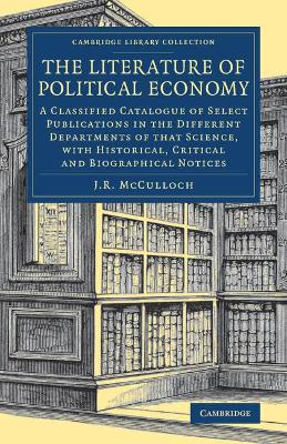 Literature of Political Economy: A Classified Catalogue of Select Publications in the Different Departments   of that Science, with Historical, Critical and Biographical Notices, The Literature of Political Economy: A Classified Catalogue of Select   Publications in the Different Departments of that Science, with Historical,   Critical and Biographical Notices