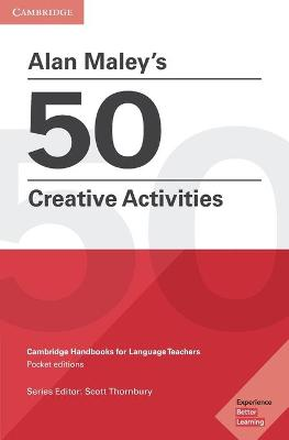 Alan Maley's 50 Creative Activities: Cambridge Handbooks for Language Teachers, Alan Maley's 50 Creative Activities: Cambridge Handbooks for Language Teachers