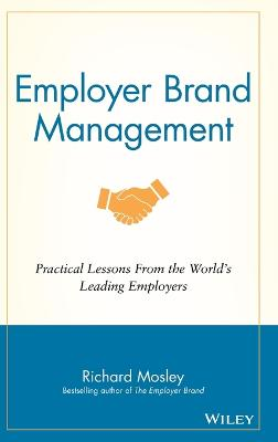Employer Brand Management - Practical Lessons From the World's Leading   Employers: Practical Lessons from the World's Leading Employers