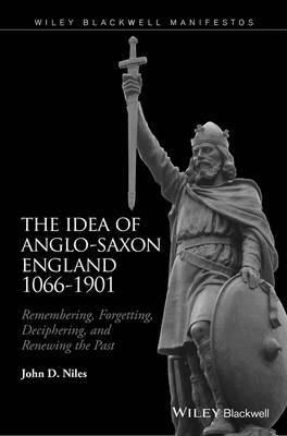 Idea of Anglo-Saxon England 1066-1901: Remembering, Forgetting, Deciphering, and Renewing the Past