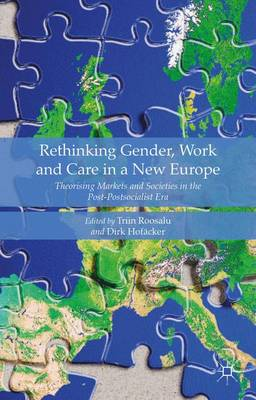 Rethinking Gender, Work and Care in a New Europe: Theorising Markets and Societies in the Post-Postsocialist Era 2015 1st ed. 2015