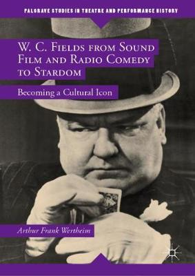 W. C. Fields from Sound Film and Radio Comedy to Stardom: Becoming a Cultural Icon 1st ed. 2018