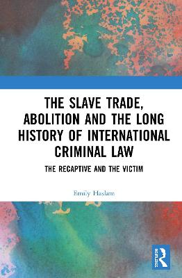 Slave Trade, Abolition and the Long History of International Criminal Law: The Recaptive and the Victim