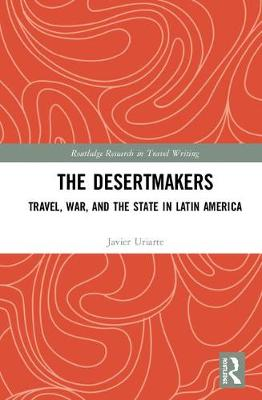 Desertmakers: Travel, War, and the State in Latin America