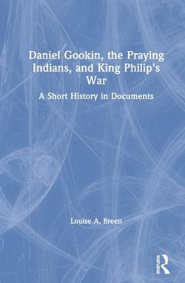 Daniel Gookin, the Praying Indians, and King Philip's War: A Short History in Documents