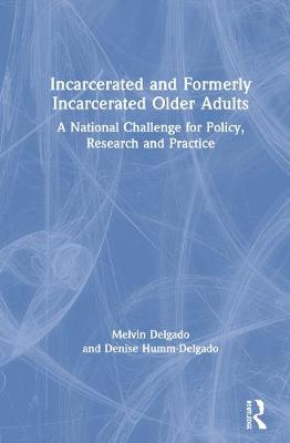 Incarcerated and Formerly Incarcerated Older Adults: A National Challenge for Policy, Research and Practice