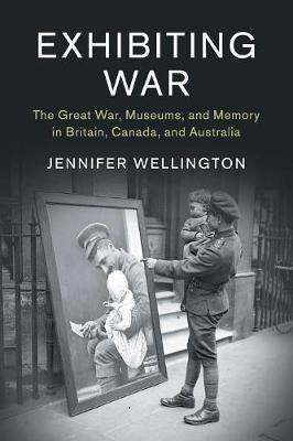 Studies in the Social and Cultural History of Modern Warfare, Series Number 53, Exhibiting War: The Great War, Museums, and Memory in Britain, Canada, and   Australia