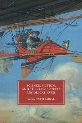 Cambridge Studies in Nineteenth-Century Literature and Culture, Series Number 105, Science, Fiction, and the Fin-de-Siecle Periodical Press