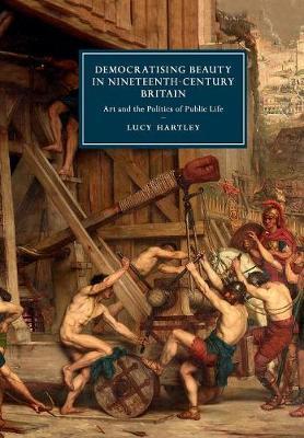 Cambridge Studies in Nineteenth-Century Literature and Culture, Series Number 106, Democratising Beauty in Nineteenth-Century Britain: Art and the Politics of   Public Life