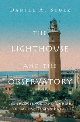 Lighthouse and the Observatory: Islam, Science, and Empire in Late Ottoman Egypt, The Lighthouse and the Observatory: Islam, Science, and Empire in Late   Ottoman Egypt