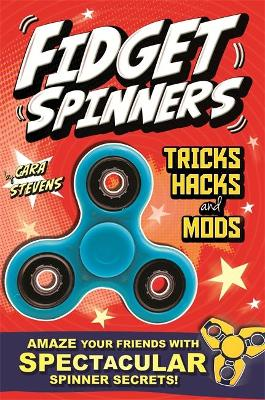 Fidget Spinners Tricks, Hacks and Mods: Amaze your friends with spinner secrets. Full-colour guide to over 40 tricks!