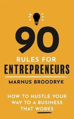 90 Rules for Entrepreneurs: How to Hustle Your Way to a Business That Works