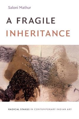 Fragile Inheritance: Radical Stakes in Contemporary Indian Art