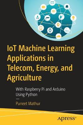 IoT Machine Learning Applications in Telecom, Energy, and Agriculture: With Raspberry Pi and Arduino Using Python 1st ed.