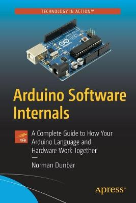 Arduino Software Internals: A Complete Guide to How Your Arduino Language and Hardware Work Together 1st ed.
