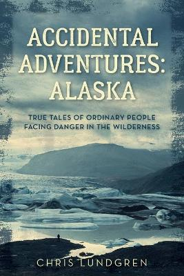 Accidental Adventures: Alaska: True Tales of Ordinary People Facing Danger in the Wilderness