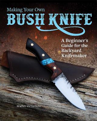 Making Your Own Bush Knife: A Beginner's Guide for the Backyard Knifemaker